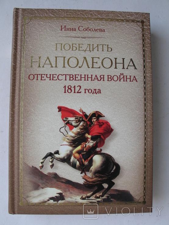 """""""Победить Наполеона.Отечественная война 1812 года"""" И.Соболева, 2012 год, тираж 3 000, фото №2"""